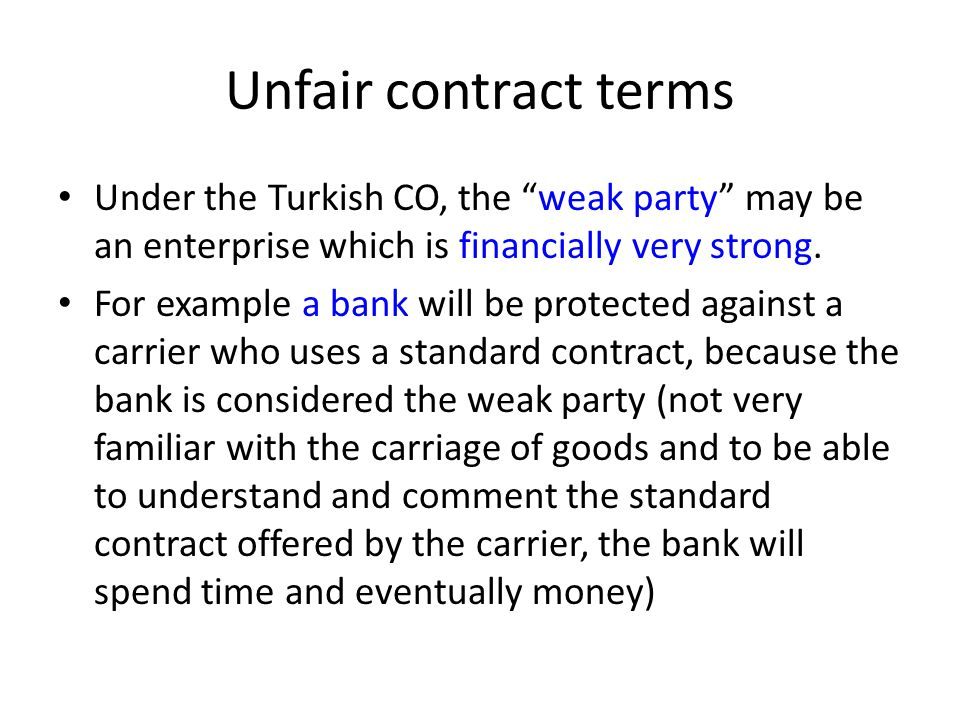 "Unfair contract terms Under the Turkish CO, the ""weak party"" may be an enterprise which is financially very strong. For example a bank will be protect"