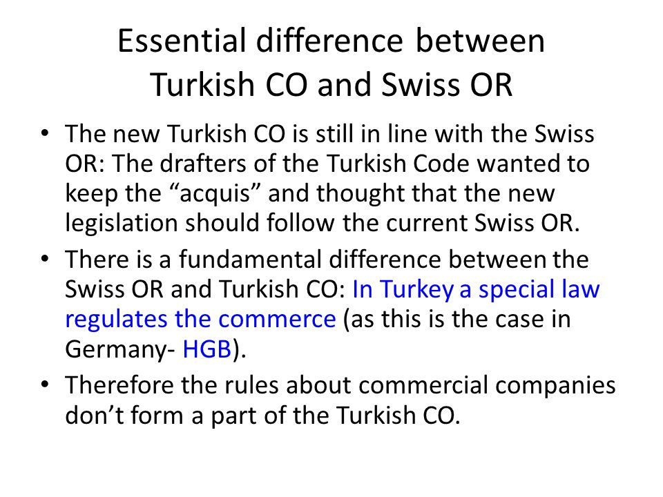 Essential difference between Turkish CO and Swiss OR The new Turkish CO is still in line with the Swiss OR: The drafters of the Turkish Code wanted to