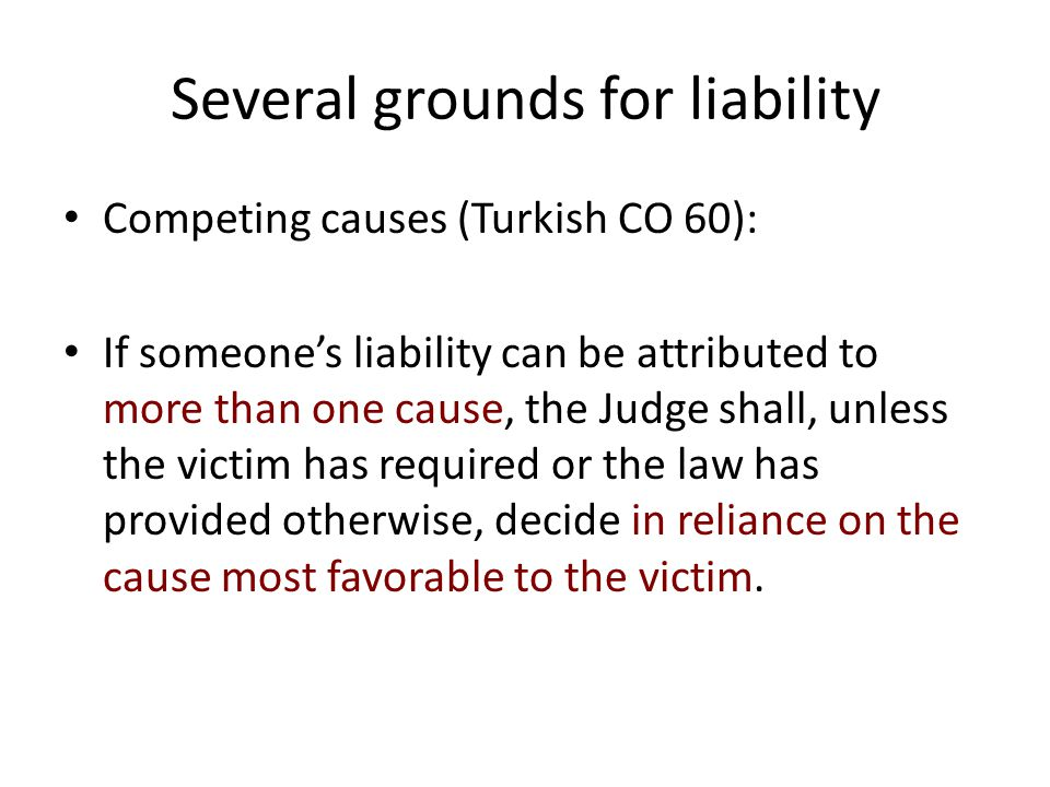 Several grounds for liability Competing causes (Turkish CO 60): If someone's liability can be attributed to more than one cause, the Judge shall, unle