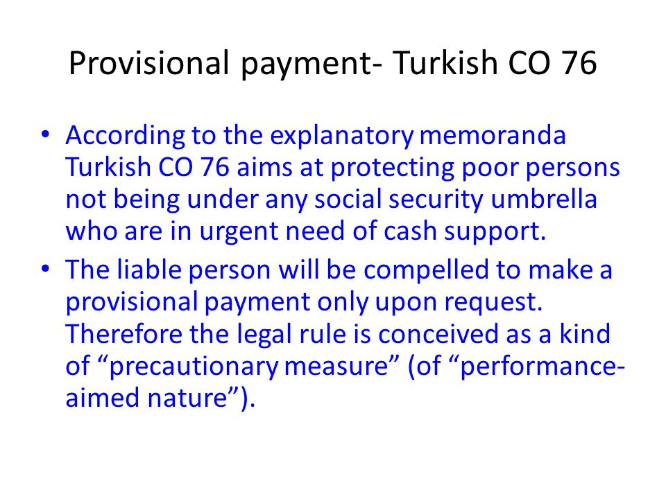 Provisional payment- Turkish CO 76 According to the explanatory memoranda Turkish CO 76 aims at protecting poor persons not being under any social sec