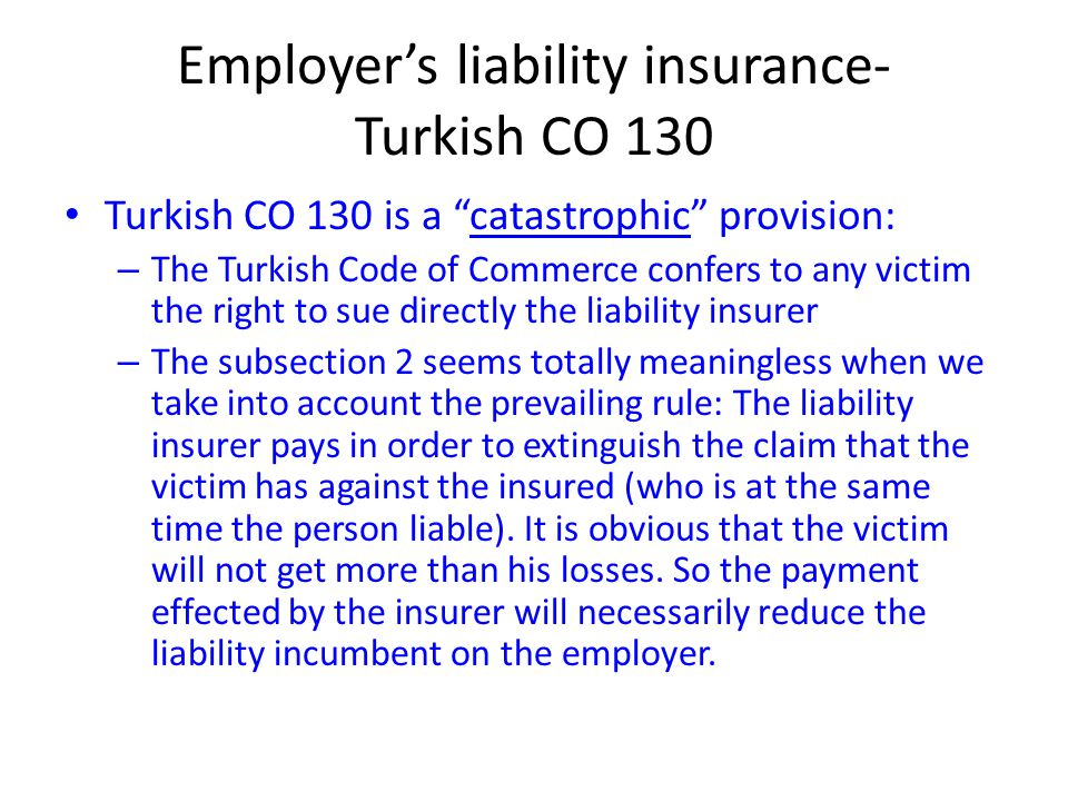 "Employer's liability insurance- Turkish CO 130 Turkish CO 130 is a ""catastrophic"" provision: – The Turkish Code of Commerce confers to any victim the"