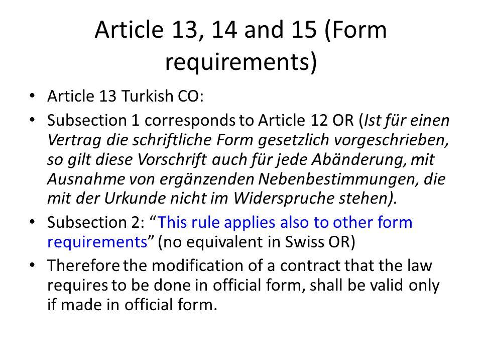 Article 13, 14 and 15 (Form requirements) Article 13 Turkish CO: Subsection 1 corresponds to Article 12 OR (Ist für einen Vertrag die schriftliche Form gesetzlich vorgeschrieben, so gilt diese Vorschrift auch für jede Abänderung, mit Ausnahme von ergänzenden Nebenbestimmungen, die mit der Urkunde nicht im Widerspruche stehen).