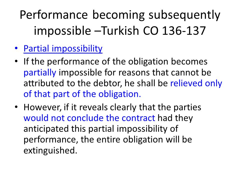 Performance becoming subsequently impossible –Turkish CO 136-137 Partial impossibility If the performance of the obligation becomes partially impossib