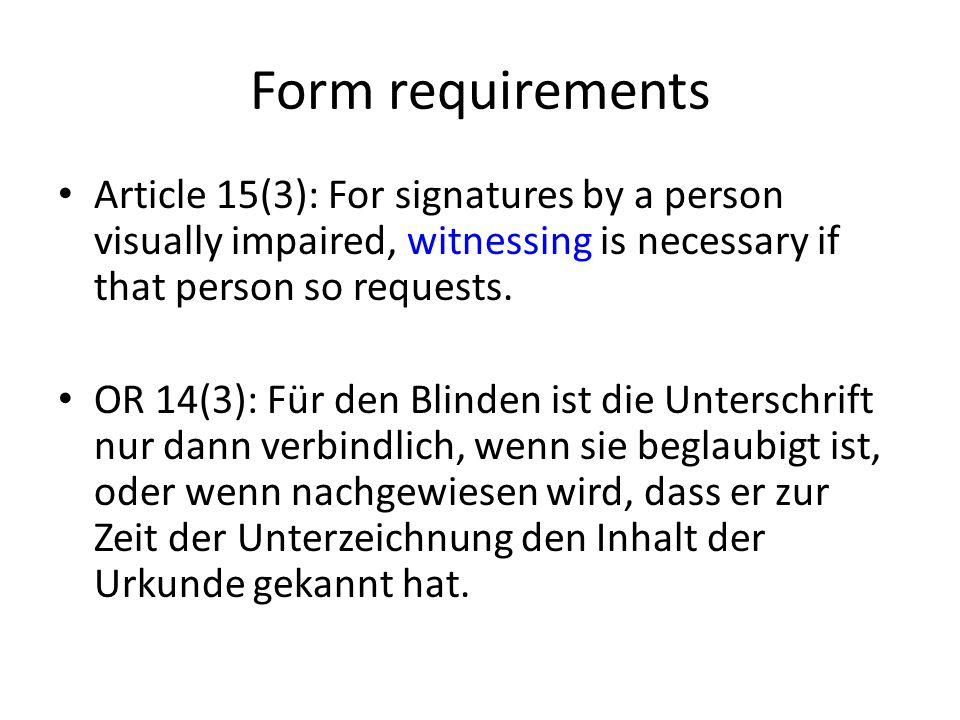 Form requirements Article 15(3): For signatures by a person visually impaired, witnessing is necessary if that person so requests. OR 14(3): Für den B