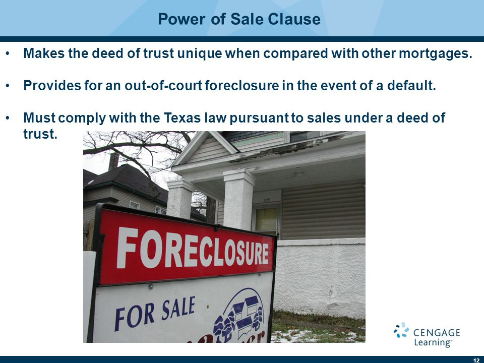 12 Power of Sale Clause Makes the deed of trust unique when compared with other mortgages. Provides for an out-of-court foreclosure in the event of a