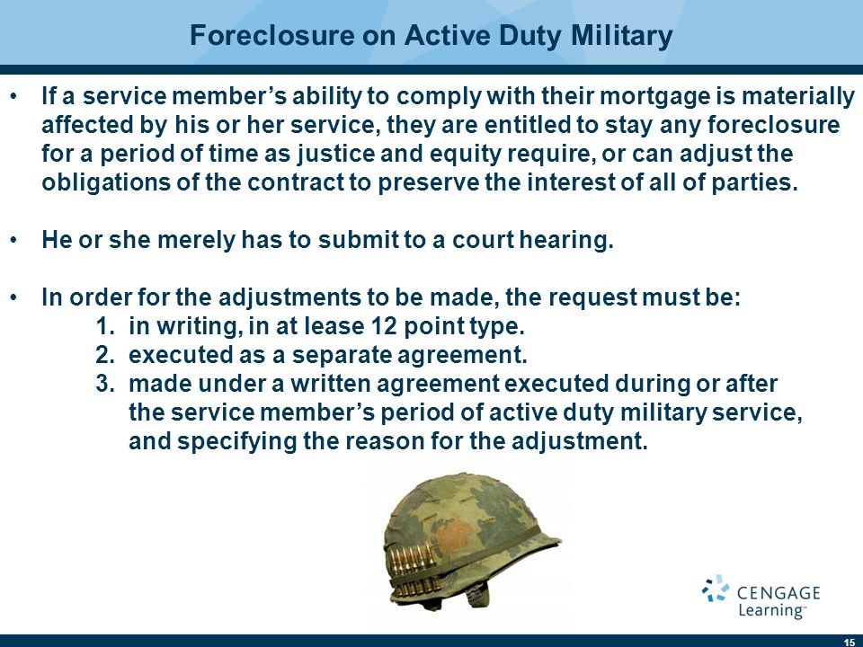 15 Foreclosure on Active Duty Military If a service member's ability to comply with their mortgage is materially affected by his or her service, they