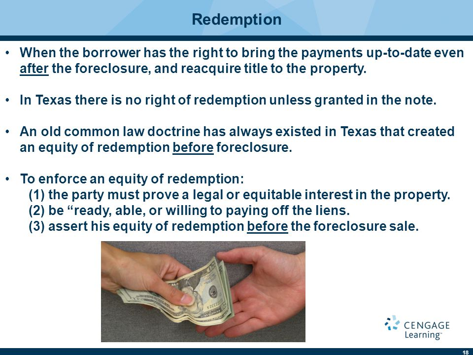 18 Redemption When the borrower has the right to bring the payments up-to-date even after the foreclosure, and reacquire title to the property. In Tex