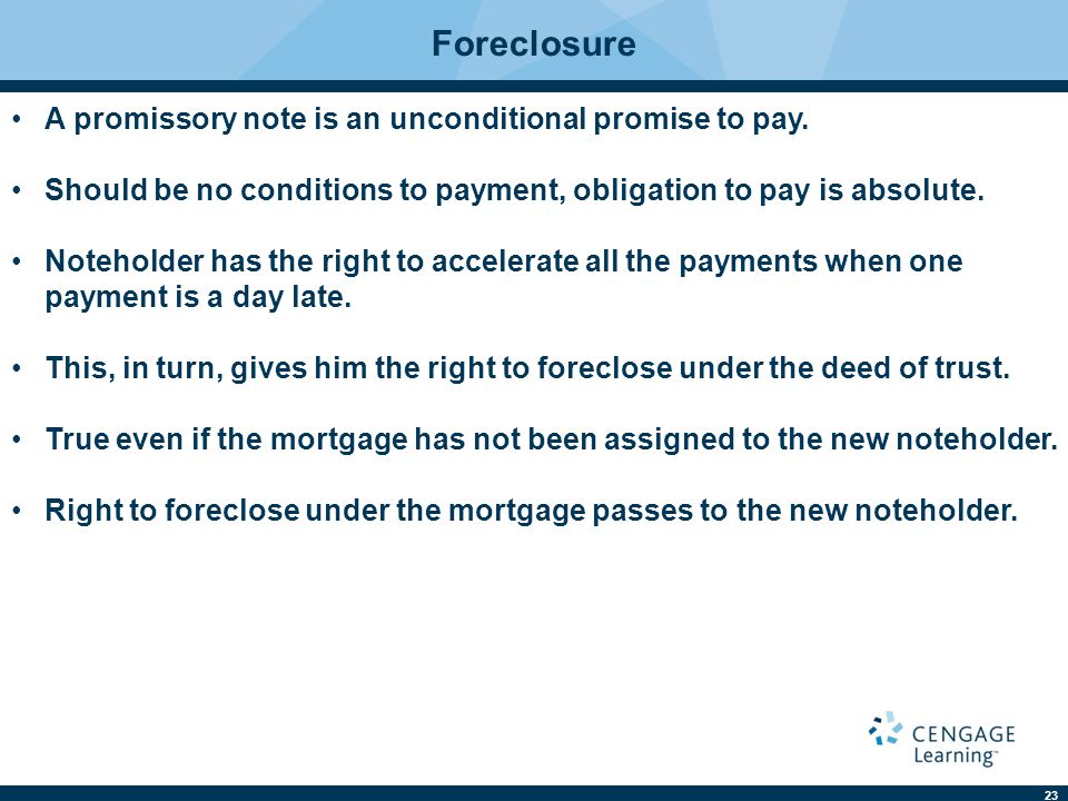23 Foreclosure A promissory note is an unconditional promise to pay. Should be no conditions to payment, obligation to pay is absolute. Noteholder has