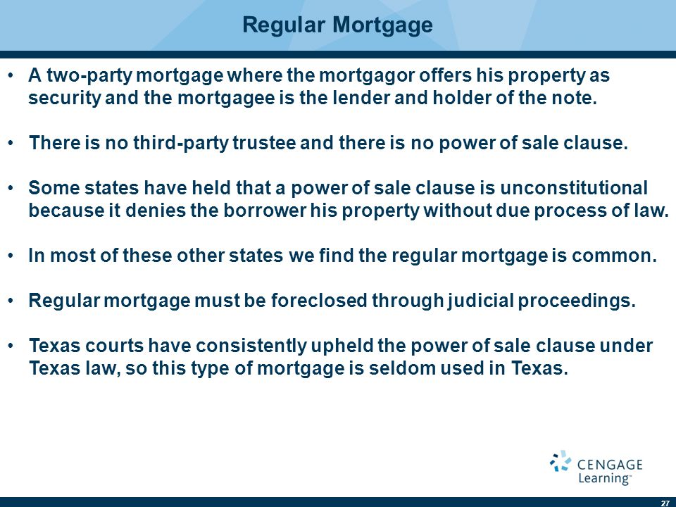 27 A two-party mortgage where the mortgagor offers his property as security and the mortgagee is the lender and holder of the note. There is no third-