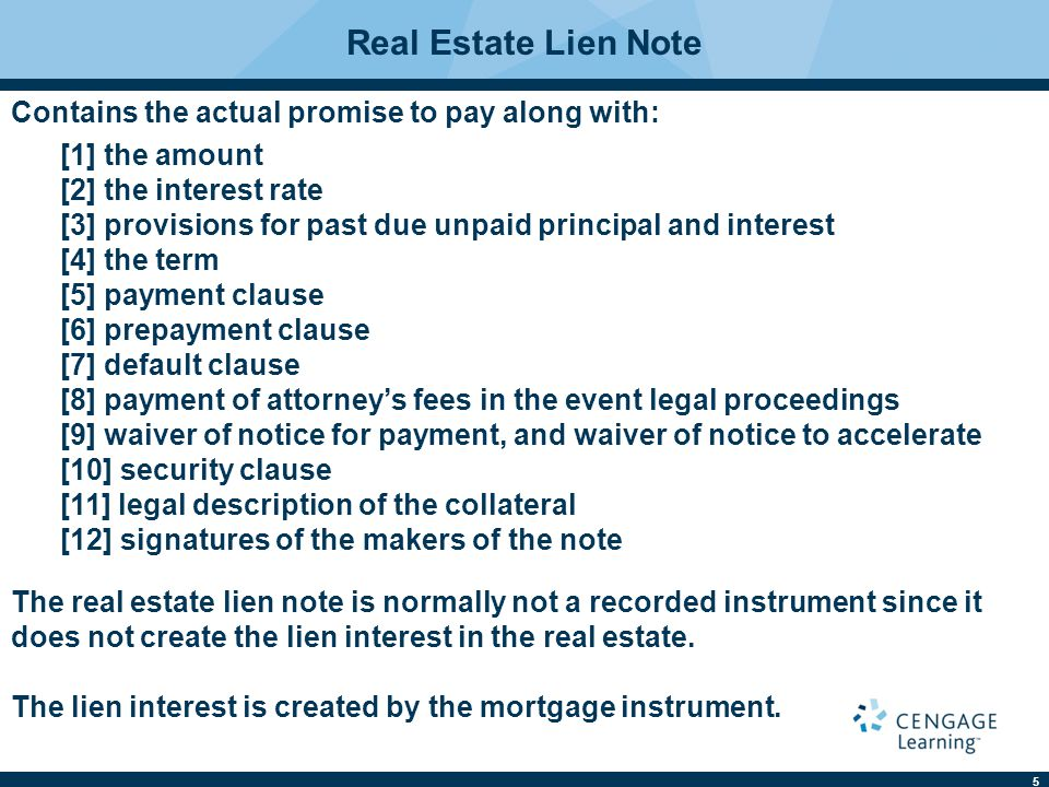 5 Real Estate Lien Note Contains the actual promise to pay along with: The real estate lien note is normally not a recorded instrument since it does n