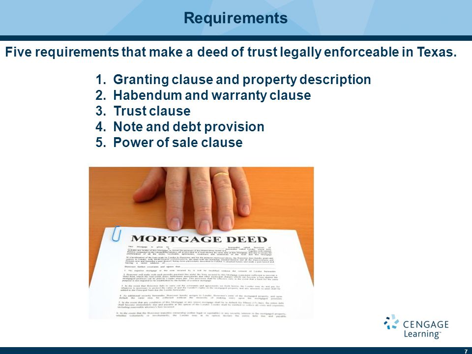 7 Requirements Five requirements that make a deed of trust legally enforceable in Texas. 1.Granting clause and property description 2.Habendum and war