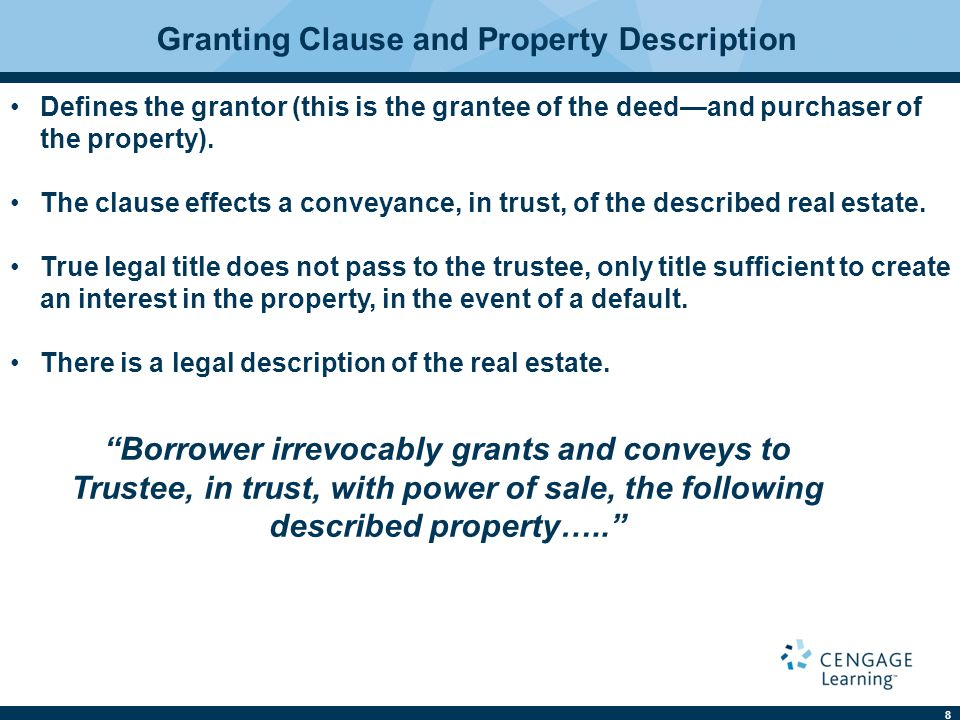 8 Granting Clause and Property Description Defines the grantor (this is the grantee of the deed—and purchaser of the property). The clause effects a co