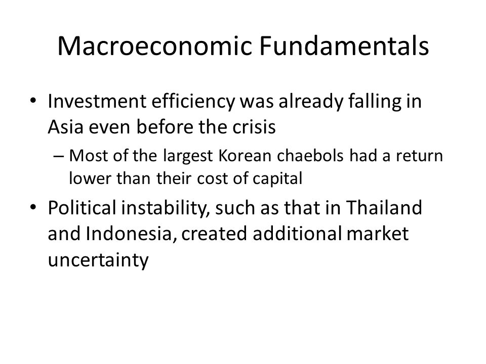 Macroeconomic Fundamentals Investment efficiency was already falling in Asia even before the crisis – Most of the largest Korean chaebols had a return lower than their cost of capital Political instability, such as that in Thailand and Indonesia, created additional market uncertainty