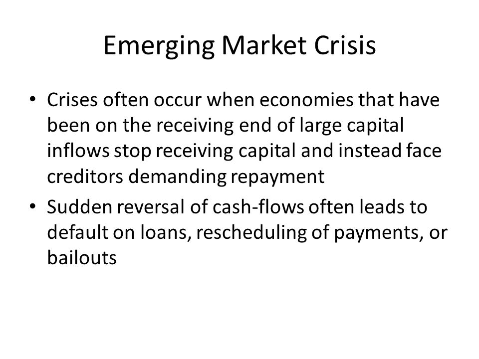 Emerging Market Crisis Crises often occur when economies that have been on the receiving end of large capital inflows stop receiving capital and instead face creditors demanding repayment Sudden reversal of cash-flows often leads to default on loans, rescheduling of payments, or bailouts