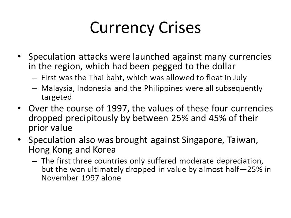 Currency Crises Speculation attacks were launched against many currencies in the region, which had been pegged to the dollar – First was the Thai baht, which was allowed to float in July – Malaysia, Indonesia and the Philippines were all subsequently targeted Over the course of 1997, the values of these four currencies dropped precipitously by between 25% and 45% of their prior value Speculation also was brought against Singapore, Taiwan, Hong Kong and Korea – The first three countries only suffered moderate depreciation, but the won ultimately dropped in value by almost half—25% in November 1997 alone