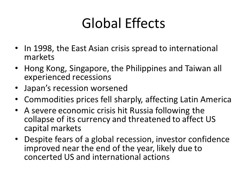 Global Effects In 1998, the East Asian crisis spread to international markets Hong Kong, Singapore, the Philippines and Taiwan all experienced recessions Japan's recession worsened Commodities prices fell sharply, affecting Latin America A severe economic crisis hit Russia following the collapse of its currency and threatened to affect US capital markets Despite fears of a global recession, investor confidence improved near the end of the year, likely due to concerted US and international actions