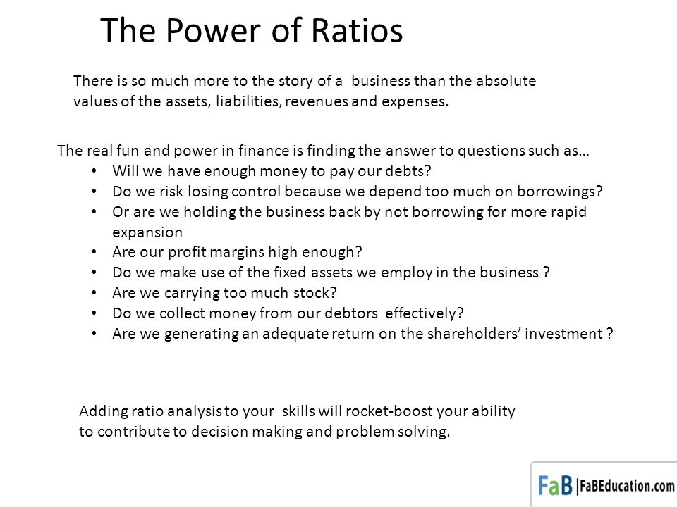 The Power of Ratios There is so much more to the story of a business than the absolute values of the assets, liabilities, revenues and expenses.