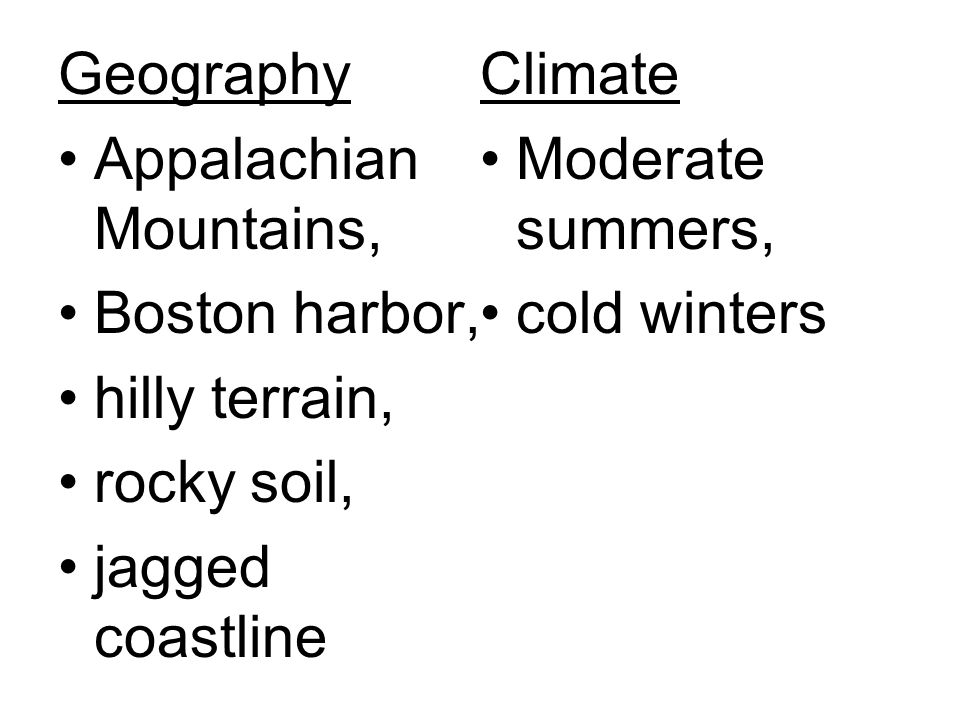 Geography Appalachian Mountains, Boston harbor, hilly terrain, rocky soil, jagged coastline Climate Moderate summers, cold winters