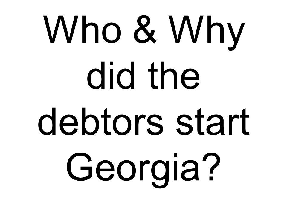 Who & Why did the debtors start Georgia?