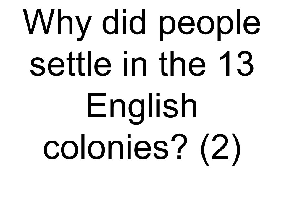 Why did people settle in the 13 English colonies? (2)