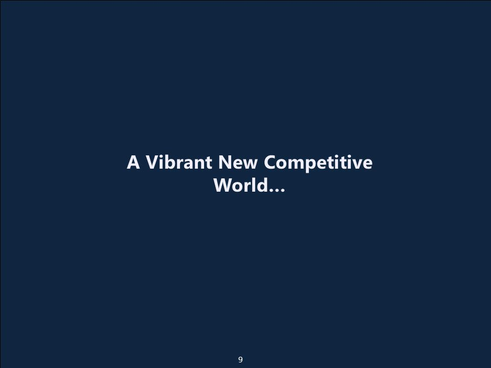 A Vibrant New Competitive World… 9