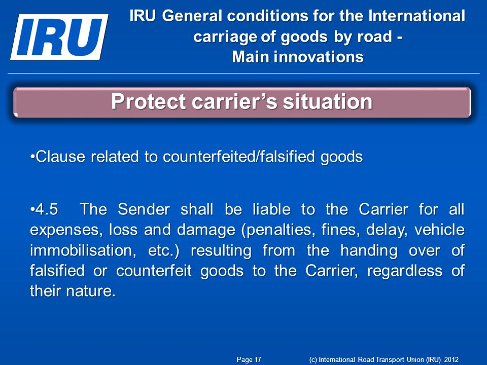 (c) International Road Transport Union (IRU) 2012 IRU General conditions for the International carriage of goods by road - Main innovations Protect carrier's situation Page 17 Clause related to counterfeited/falsified goodsClause related to counterfeited/falsified goods 4.5 The Sender shall be liable to the Carrier for all expenses, loss and damage (penalties, fines, delay, vehicle immobilisation, etc.) resulting from the handing over of falsified or counterfeit goods to the Carrier, regardless of their nature.4.5 The Sender shall be liable to the Carrier for all expenses, loss and damage (penalties, fines, delay, vehicle immobilisation, etc.) resulting from the handing over of falsified or counterfeit goods to the Carrier, regardless of their nature.