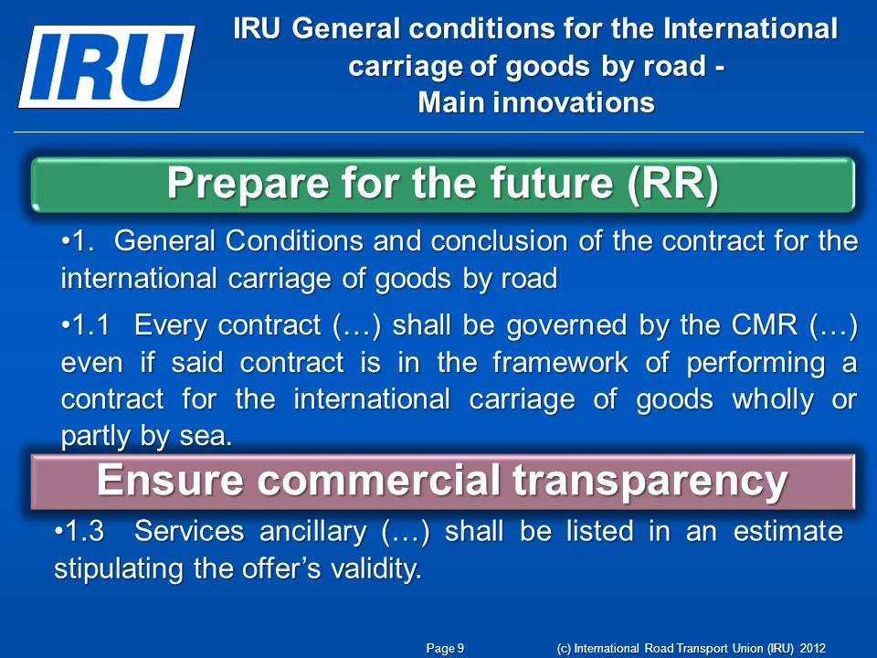 (c) International Road Transport Union (IRU) 2012 IRU General conditions for the International carriage of goods by road - Main innovations Prepare for the future (RR) Ensure commercial transparency Page 9 1.