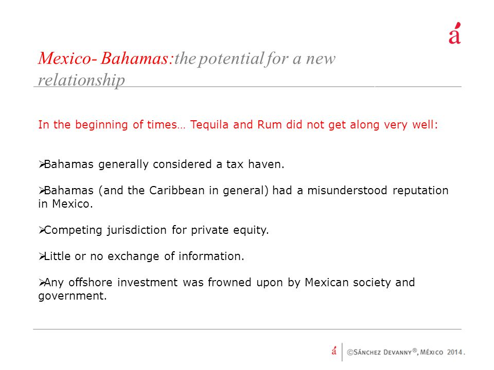 Mexico- Bahamas:the potential for a new relationship In the beginning of times… Tequila and Rum did not get along very well:  Bahamas generally considered a tax haven.