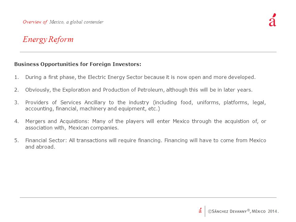 Energy Reform Overview of Mexico, a global contender Business Opportunities for Foreign Investors: 1.During a first phase, the Electric Energy Sector because it is now open and more developed.