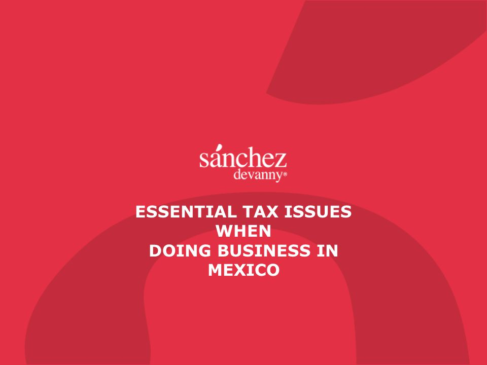 ESSENTIAL TAX ISSUES WHEN DOING BUSINESS IN MEXICO