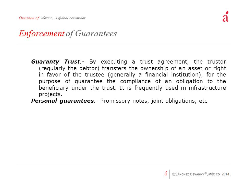 Enforcement of Guarantees Overview of Mexico, a global contender Guaranty Trust.- By executing a trust agreement, the trustor (regularly the debtor) transfers the ownership of an asset or right in favor of the trustee (generally a financial institution), for the purpose of guarantee the compliance of an obligation to the beneficiary under the trust.