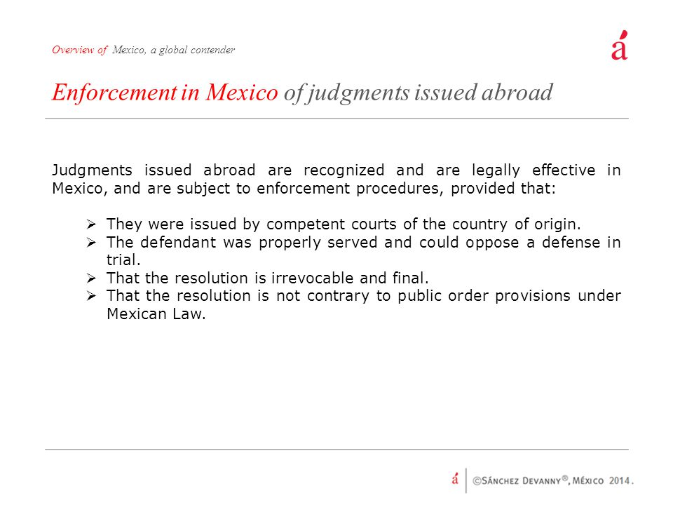 Enforcement in Mexico of judgments issued abroad Overview of Mexico, a global contender Judgments issued abroad are recognized and are legally effective in Mexico, and are subject to enforcement procedures, provided that:  They were issued by competent courts of the country of origin.