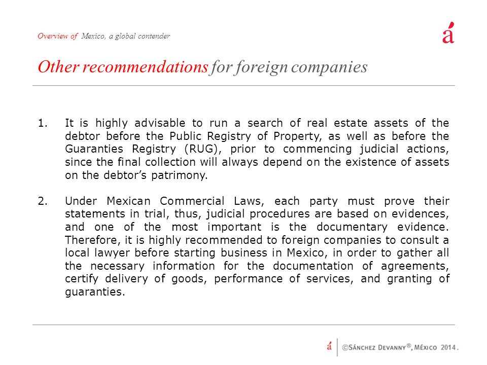 Other recommendations for foreign companies Overview of Mexico, a global contender 1.It is highly advisable to run a search of real estate assets of the debtor before the Public Registry of Property, as well as before the Guaranties Registry (RUG), prior to commencing judicial actions, since the final collection will always depend on the existence of assets on the debtor's patrimony.