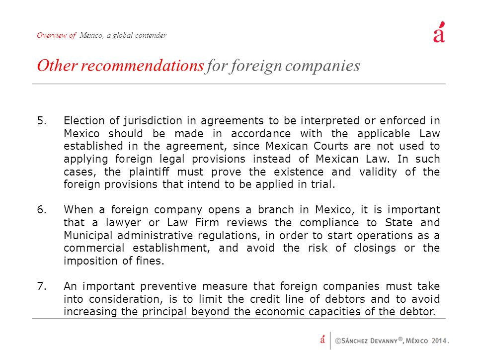 Other recommendations for foreign companies Overview of Mexico, a global contender 5.Election of jurisdiction in agreements to be interpreted or enforced in Mexico should be made in accordance with the applicable Law established in the agreement, since Mexican Courts are not used to applying foreign legal provisions instead of Mexican Law.