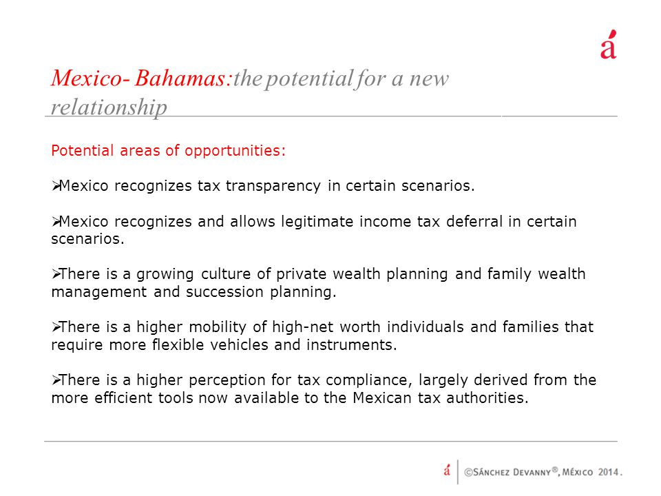 Mexico- Bahamas:the potential for a new relationship Potential areas of opportunities:  Mexico recognizes tax transparency in certain scenarios.