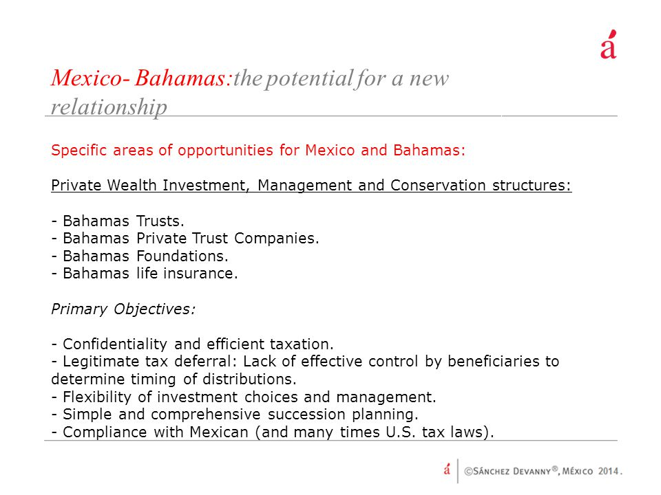 Mexico- Bahamas:the potential for a new relationship Specific areas of opportunities for Mexico and Bahamas: Private Wealth Investment, Management and Conservation structures: - Bahamas Trusts.