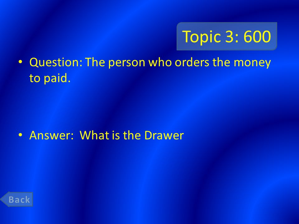 Topic 3: 600 Question: The person who orders the money to paid. Answer: What is the Drawer
