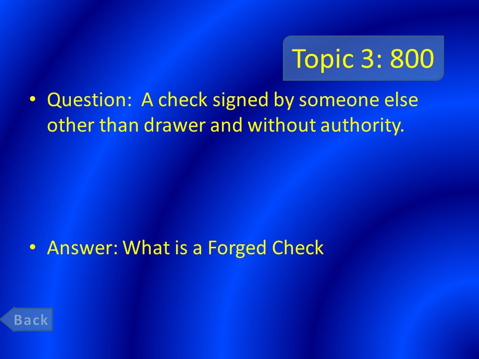 Topic 3: 800 Question: A check signed by someone else other than drawer and without authority. Answer: What is a Forged Check