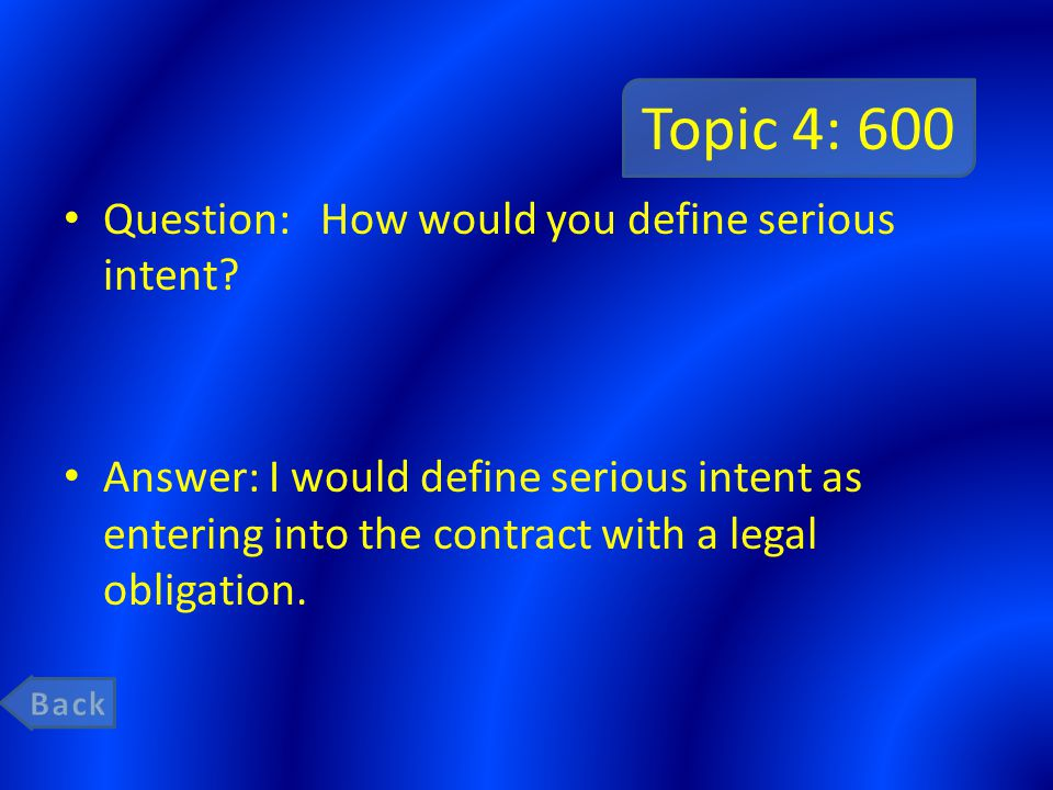 Topic 4: 600 Question: How would you define serious intent? Answer: I would define serious intent as entering into the contract with a legal obligatio