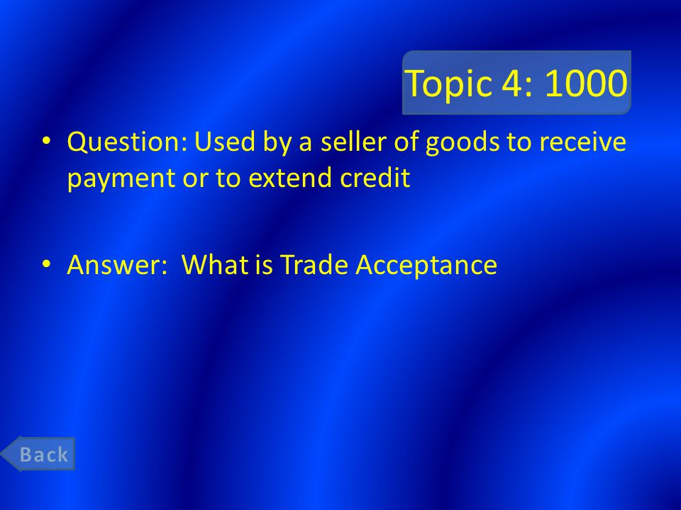 Topic 4: 1000 Question: Used by a seller of goods to receive payment or to extend credit Answer: What is Trade Acceptance