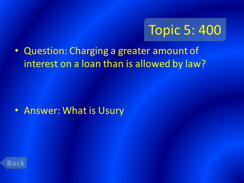 Topic 5: 400 Question: Charging a greater amount of interest on a loan than is allowed by law? Answer: What is Usury