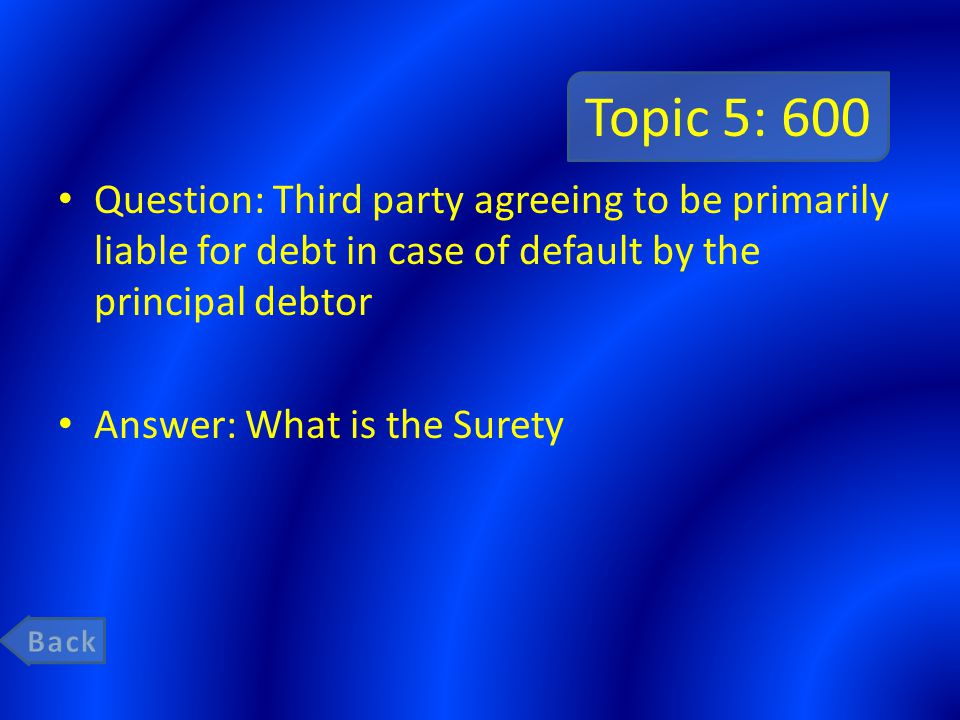 Topic 5: 600 Question: Third party agreeing to be primarily liable for debt in case of default by the principal debtor Answer: What is the Surety