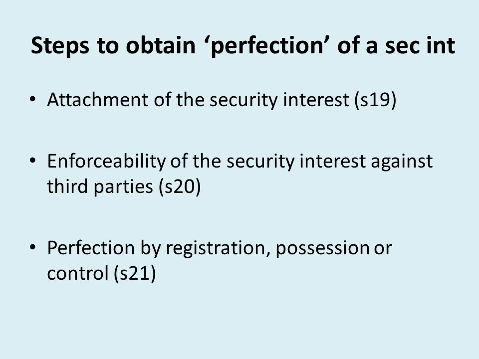 Steps to obtain 'perfection' of a sec int Attachment of the security interest (s19) Enforceability of the security interest against third parties (s20