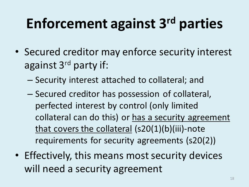 Enforcement against 3 rd parties Secured creditor may enforce security interest against 3 rd party if: – Security interest attached to collateral; and
