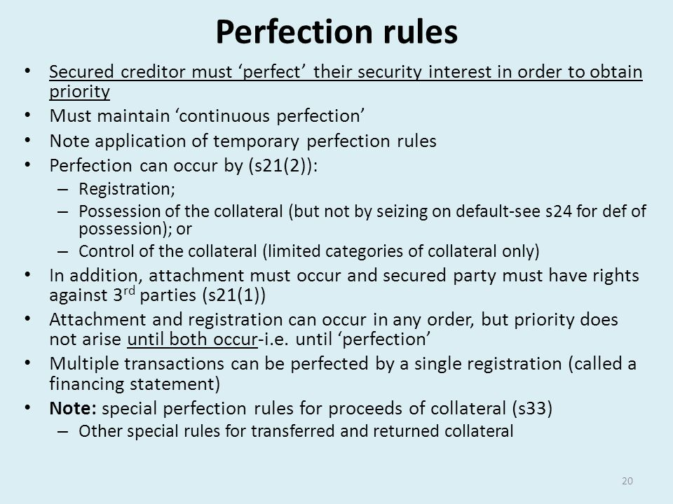 Perfection rules Secured creditor must 'perfect' their security interest in order to obtain priority Must maintain 'continuous perfection' Note applic