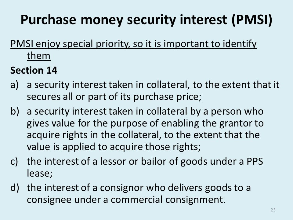 Purchase money security interest (PMSI) PMSI enjoy special priority, so it is important to identify them Section 14 a)a security interest taken in col