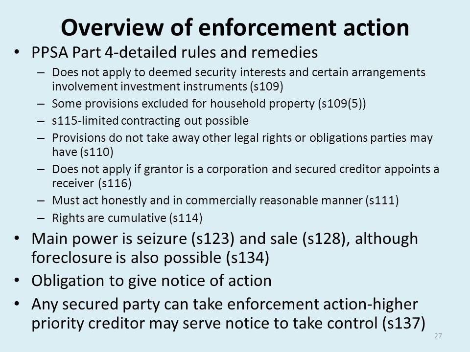 Overview of enforcement action PPSA Part 4-detailed rules and remedies – Does not apply to deemed security interests and certain arrangements involvem