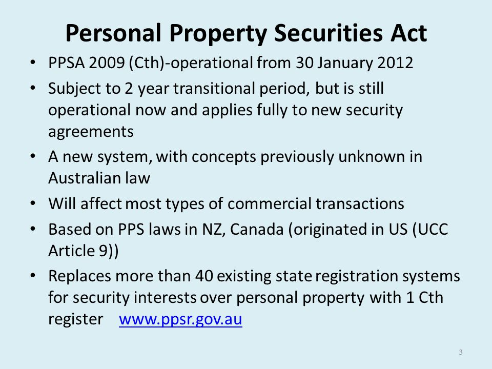 Personal Property Securities Act PPSA 2009 (Cth)-operational from 30 January 2012 Subject to 2 year transitional period, but is still operational now
