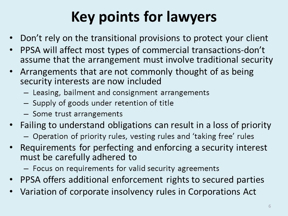 Key points for lawyers Don't rely on the transitional provisions to protect your client PPSA will affect most types of commercial transactions-don't a