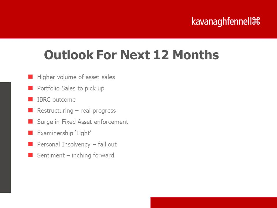Higher volume of asset sales Portfolio Sales to pick up IBRC outcome Restructuring – real progress Surge in Fixed Asset enforcement Examinership 'Light' Personal Insolvency – fall out Sentiment – inching forward Outlook For Next 12 Months